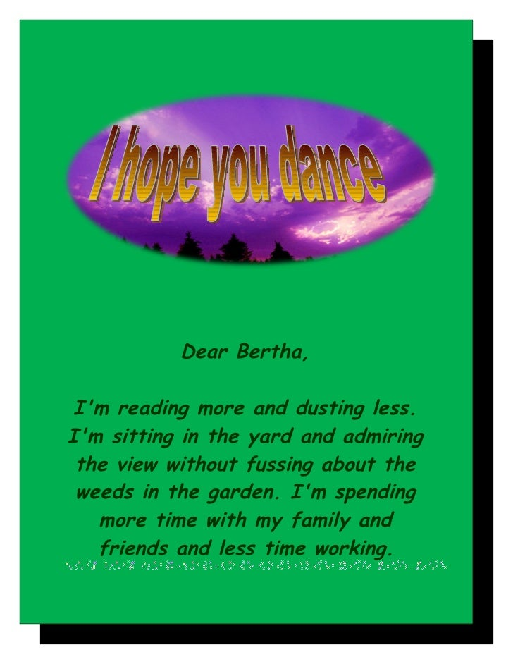 Dear Bertha,   I'm reading more and dusting less. I'm sitting in the yard and admiring  the view without fussing about the...