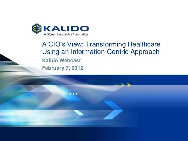 A CIO's View: Transforming Healthcare              Using an Information-Centric Approach              Kalido Webcast      ...
