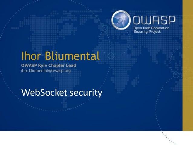 Ihor Bliumental OWASP Kyiv Chapter Lead ihor.bliumental@owasp.org WebSocketsecurity