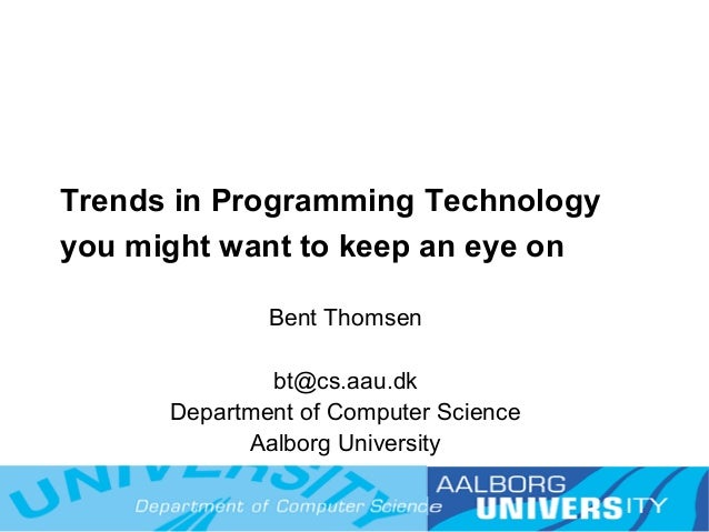 Trends in Programming Technologyyou might want to keep an eye on              Bent Thomsen              bt@cs.aau.dk      ...
