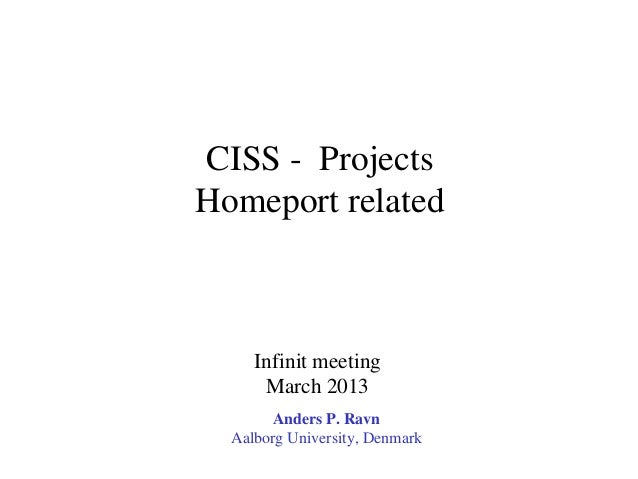 CISS - ProjectsHomeport related     Infinit meeting      March 2013        Anders P. Ravn  Aalborg University, Denmark