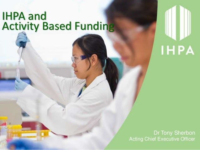 IHPA andActivity Based Funding                                    Dr Tony Sherbon                         Acting Chief Exe...