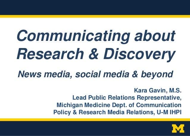 Communicating about Research & Discovery Kara Gavin, M.S. Lead Public Relations Representative, Michigan Medicine Dept. of...