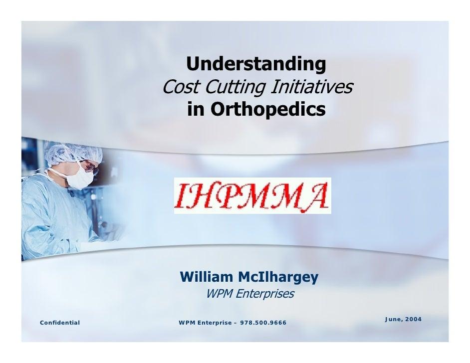 Understanding                Cost Cutting Initiatives                    in Orthopedics                      William McIlh...