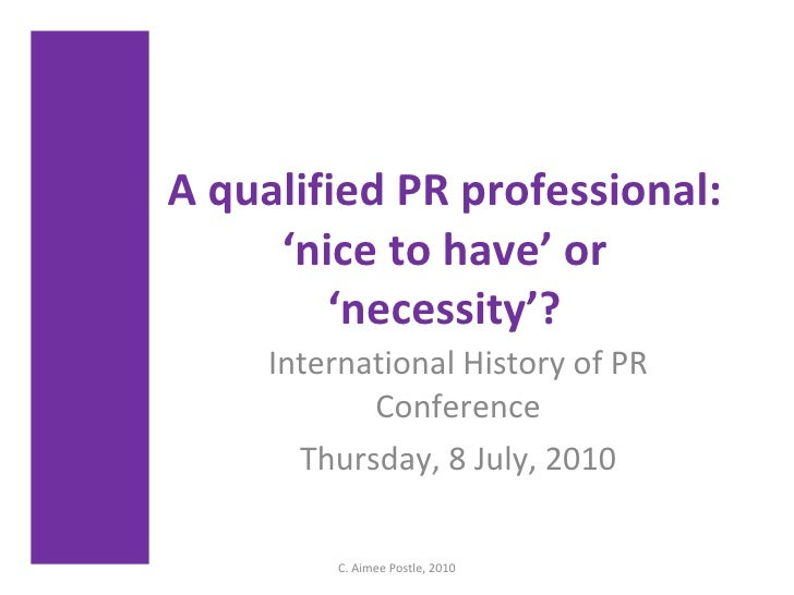 A qualified PR professional: 'nice to have' or 'necessity'? International History of PR Conference Thursday, 8 July, 2010 ...