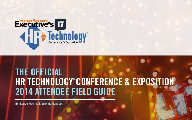 THE OFFICIAL  HR TECHNOLOGY® CONFERENCE & EXPOSITION  2014 ATTENDEE FIELD GUIDE  By: Lance Haun & Lizzie Maldonado