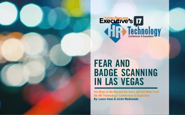 FEAR AND  BADGE SCANNING  IN LAS VEGAS  Six Ways to Get Beyond the Scan and Get More From  the HR Technology® Conference &...