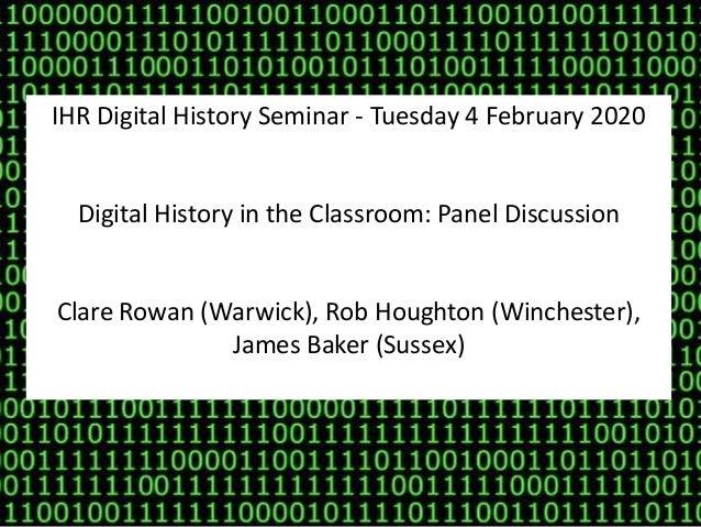 IHR Digital History Seminar - Tuesday 4 February 2020 Digital History in the Classroom: Panel Discussion Clare Rowan (Warw...
