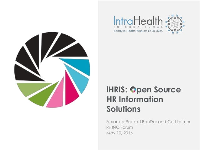 iHRIS: Open Source HR Information Solutions Amanda Puckett BenDor and Carl Leitner RHINO Forum May 10, 2016