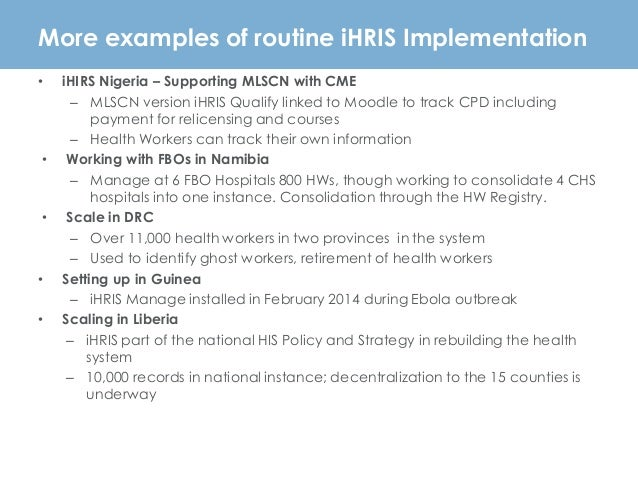 More examples of routine iHRIS Implementation • iHIRS Nigeria – Supporting MLSCN with CME – MLSCN version iHRIS Qualify li...