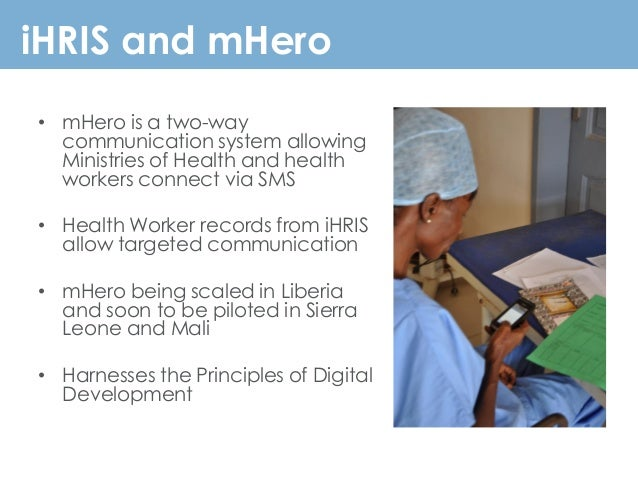 iHRIS and mHero • mHero is a two-way communication system allowing Ministries of Health and health workers connect via SMS...