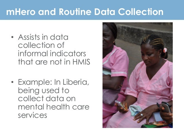 mHero and Routine Data Collection • Assists in data collection of informal indicators that are not in HMIS • Example: In L...