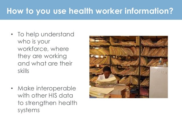 How to you use health worker information? • To help understand who is your workforce, where they are working and what are ...