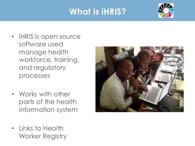 What is iHRIS? • iHRIS is open source software used manage health workforce, training, and regulatory processes • Works wi...
