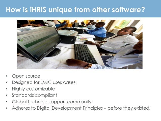 How is iHRIS unique from other software? • Open source • Designed for LMIC uses cases • Highly customizable • Standards co...