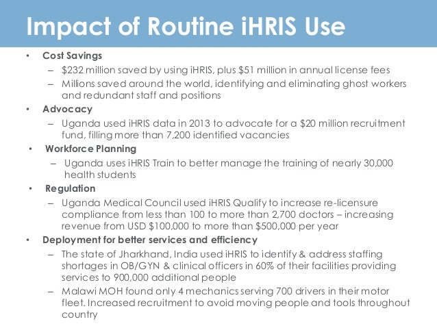 Impact of Routine iHRIS Use • Cost Savings – $232 million saved by using iHRIS, plus $51 million in annual license fees – ...