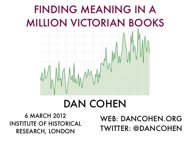 FINDING MEANING IN A     MILLION VICTORIAN BOOKS                 DAN COHEN     6 MARCH 2012                          WEB: ...