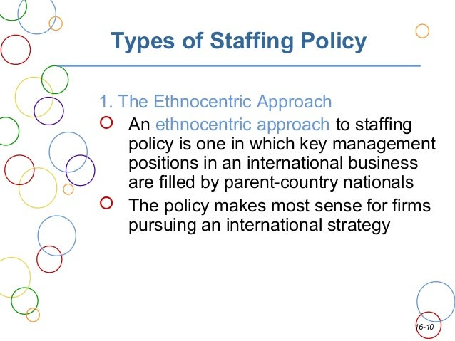 the ethnocentric staffing policy Define ethnocentric: characterized by or based on the attitude that one's own group is superior — ethnocentric in a sentence.