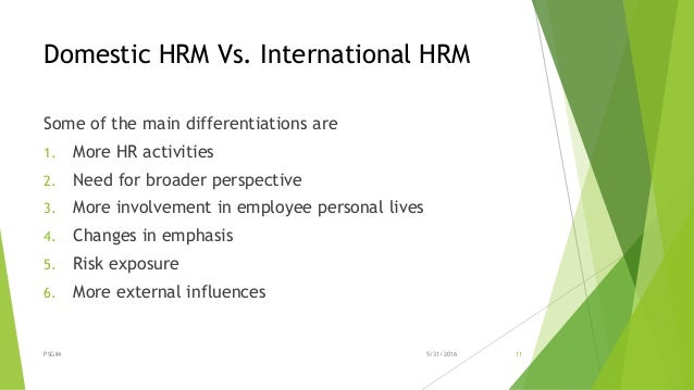 international hrm vs domestic hrm Human resource management is the process of recruitment, selection, training, appraising performance, compensating, maintaining relationships, looking welfare, healthy and safety measures of employees and compliance with labour laws of the land.