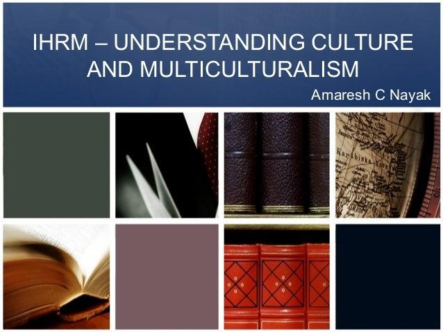 IHRM – UNDERSTANDING CULTURE    AND MULTICULTURALISM                    Amaresh C Nayak