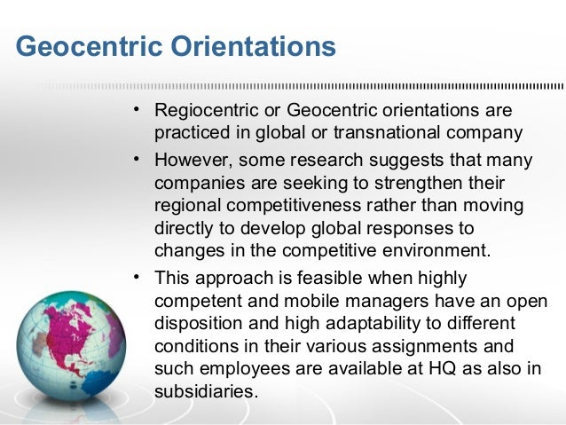 "geocentric orientations Ethnocentric orientation a person who assumes that his or her home country is superior to the rest of the world  however management realizes the need to adopt a geocentric orientation""37 geocentric orientation a company with a geocentric orientation views the entire world as a potential market and strives to develop integrated global."