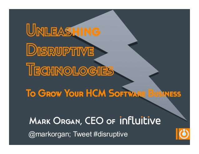 UnleashingDisruptiveTechnologiesTo Grow Your HCM Software BusinessMark Organ, CEO of@markorgan; Tweet #disruptive