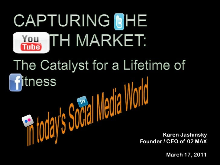 CAPTURING THE YOUTH MARKET:<br />The Catalyst for a Lifetime of Fitness <br />in today's Social Media World<br />Karen Jas...