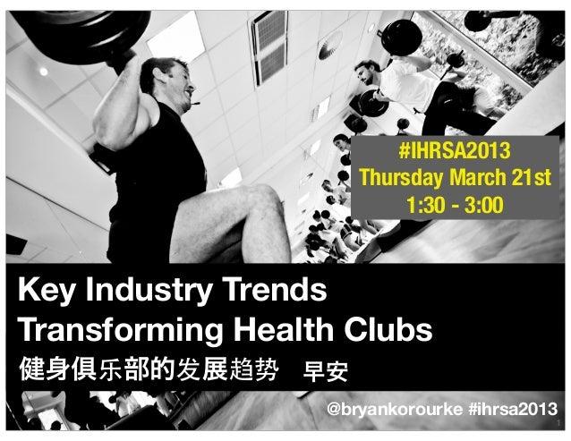 #IHRSA2013                     Thursday March 21st                          1:30 - 3:00Key Industry TrendsTransforming Hea...