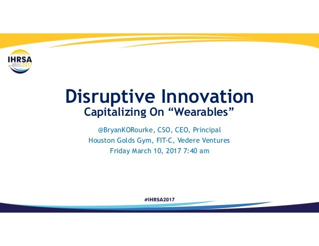 "Disruptive Innovation Capitalizing On ""Wearables"" @BryanKORourke, CSO, CEO, Principal Houston Golds Gym, FIT-C, Vedere Ven..."