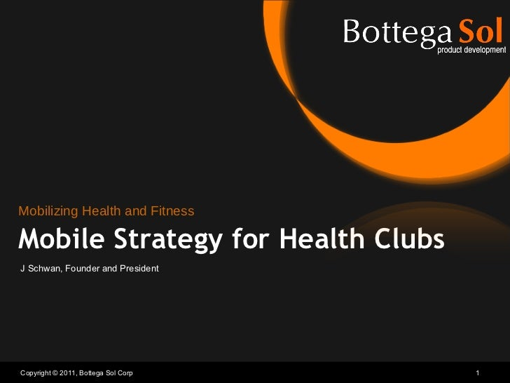 Copyright © 2011, Bottega Sol Corp Mobile Strategy for Health Clubs J Schwan, Founder and President Mobilizing Health and ...