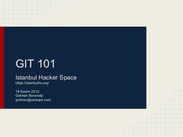 GIT 101 Istanbul Hacker Space https://istanbulhs.org/ 18 Kasim 2012 Gokhan Boranalp gokhan@zetaops.com