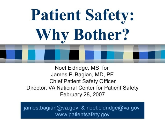 Patient Safety: Why Bother? Noel Eldridge, MS for James P. Bagian, MD, PE Chief Patient Safety Officer Director, VA Nation...