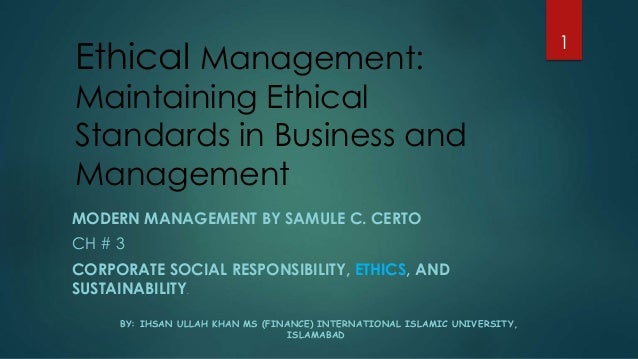 Ethical Management: Maintaining Ethical Standards in Business and Management MODERN MANAGEMENT BY SAMULE C. CERTO CH # 3 C...