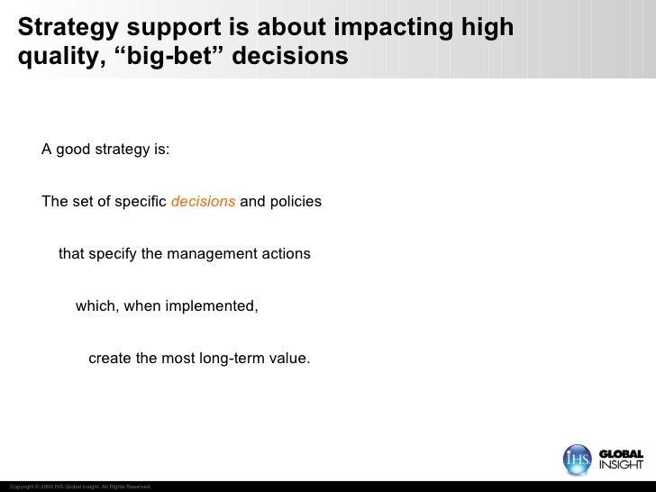 "Strategy support is about impacting high quality, ""big-bet"" decisions <ul><li>A good strategy is: </li></ul><ul><li>The se..."
