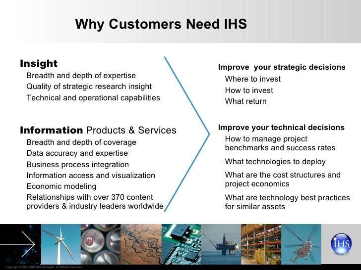 Why Customers Need IHS <ul><li>Improve  your strategic decisions </li></ul><ul><li>Where to invest </li></ul><ul><li>How t...