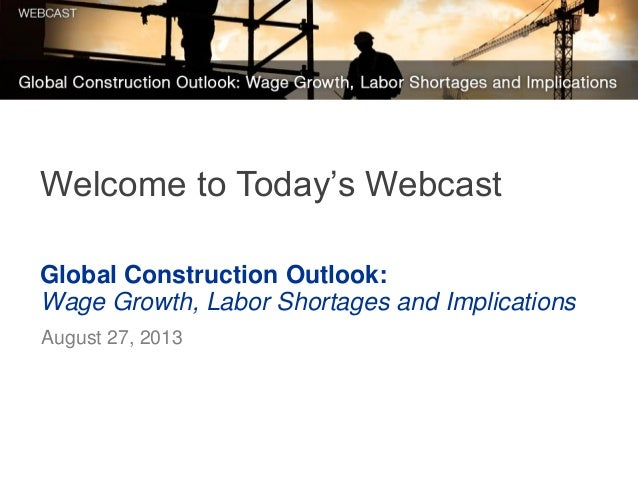 Global Construction Outlook: Wage Growth, Labor Shortages and Implications August 27, 2013 Welcome to Today's Webcast