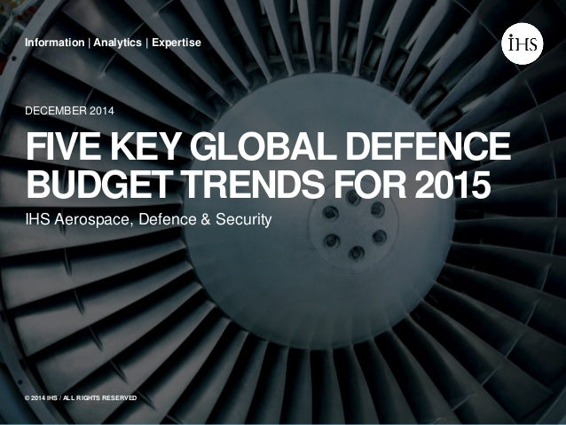 IHS Aerospace, Defence & Security DECEMBER 2014 FIVE KEY GLOBAL DEFENCE BUDGET TRENDS FOR 2015 Information | Analytics | E...