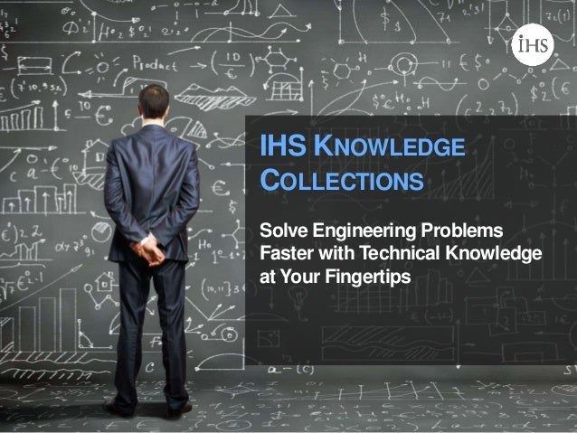 © 2014 IHS IHS KNOWLEDGE COLLECTIONS Solve Engineering Problems Faster with Technical Knowledge at Your Fingertips