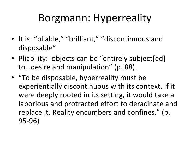 "Albert Borgmann on Hyperreality <ul><li>It is: ""pliable,"" ""brilliant,"" ""discontinuous and disposable""  </li></ul><ul><li>P..."