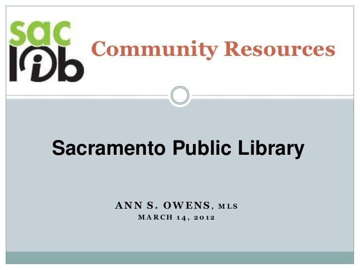 Community ResourcesSacramento Public Library      ANN S. OWENS,       MLS         MARCH 14, 2012