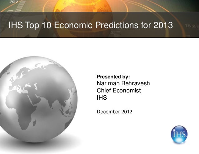 IHS Top 10 Economic Predictions for 2013                     Presented by:                     Nariman Behravesh          ...