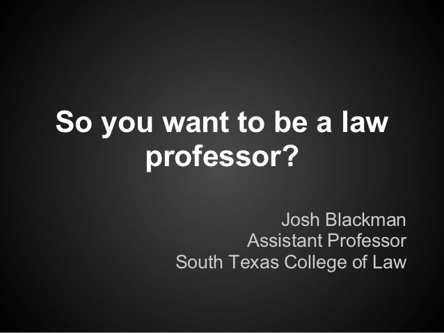 So you want to be a law      professor?                    Josh Blackman                Assistant Professor        South T...