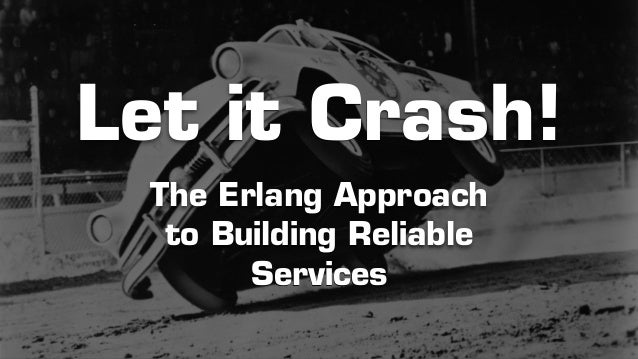 Let it Crash!  The Erlang Approach  to Building Reliable  Services