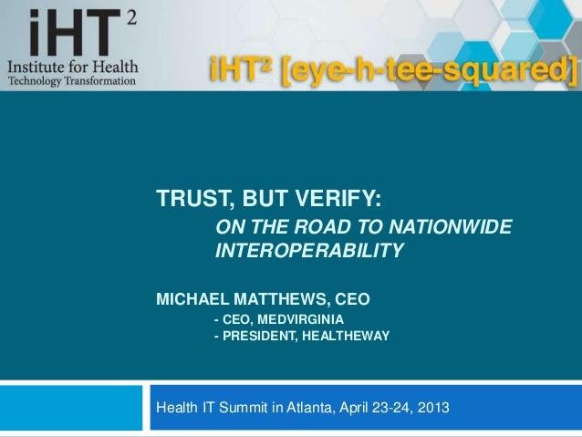 TRUST, BUT VERIFY:ON THE ROAD TO NATIONWIDEINTEROPERABILITYMICHAEL MATTHEWS, CEO- CEO, MEDVIRGINIA- PRESIDENT, HEALTHEWAYH...
