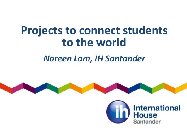 Projects to connect students to the world Noreen Lam, IH Santander