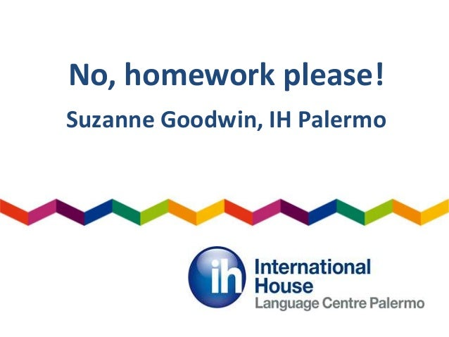 No, homework please! Suzanne Goodwin, IH Palermo