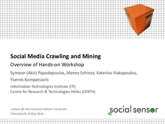 Lecture @ International Hellenic University Thessaloniki, 8 May 2014 Social Media Crawling and Mining Overview of Hands-on...
