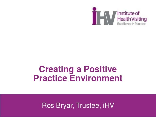 Creating a Positive Practice Environment Ros Bryar, Trustee, iHV