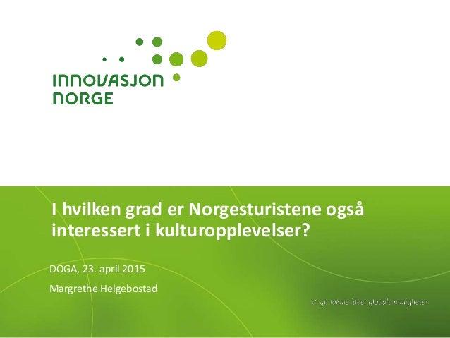 I hvilken grad er Norgesturistene også interessert i kulturopplevelser? DOGA, 23. april 2015 Margrethe Helgebostad