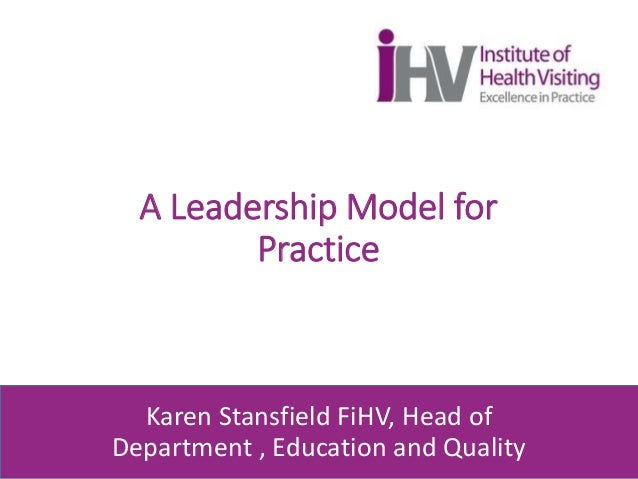 A Leadership Model for Practice Karen Stansfield FiHV, Head of Department , Education and Quality